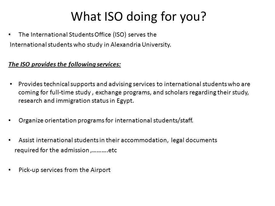 The International Students Office (ISO) serves the International students who study in Alexandria University. The ISO provides the following services: