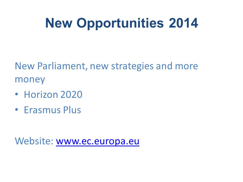 New Opportunities 2014 New Parliament, new strategies and more money Horizon 2020 Erasmus Plus Website: www.ec.europa.euwww.ec.europa.eu