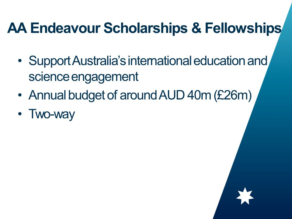 8 Support Australia's international education and science engagement Annual budget of around AUD 40m (£26m) Two-way AA Endeavour Scholarships & Fellowships