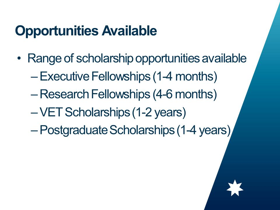 9 Range of scholarship opportunities available –Executive Fellowships (1-4 months) –Research Fellowships (4-6 months) –VET Scholarships (1-2 years) –Postgraduate Scholarships (1-4 years) Opportunities Available