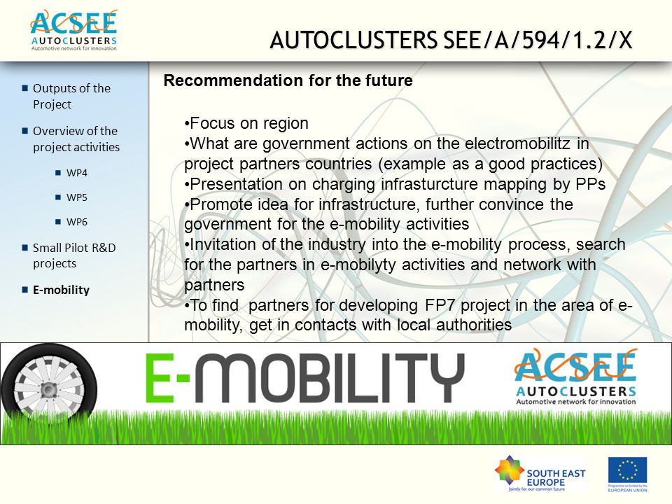 Outputs of the Project Overview of the project activities WP4 WP5 WP6 Small Pilot R&D projects E-mobility AUTOCLUSTERS SEE/A/594/1.2/X Recommendation for the future Focus on region What are government actions on the electromobilitz in project partners countries (example as a good practices) Presentation on charging infrasturcture mapping by PPs Promote idea for infrastructure, further convince the government for the e-mobility activities Invitation of the industry into the e-mobility process, search for the partners in e-mobilyty activities and network with partners To find partners for developing FP7 project in the area of e- mobility, get in contacts with local authorities