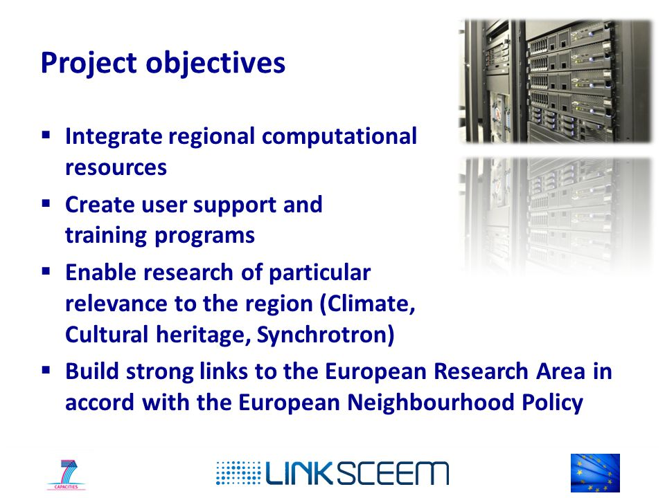 Project objectives  Integrate regional computational resources  Create user support and training programs  Enable research of particular relevance to the region (Climate, Cultural heritage, Synchrotron)  Build strong links to the European Research Area in accord with the European Neighbourhood Policy