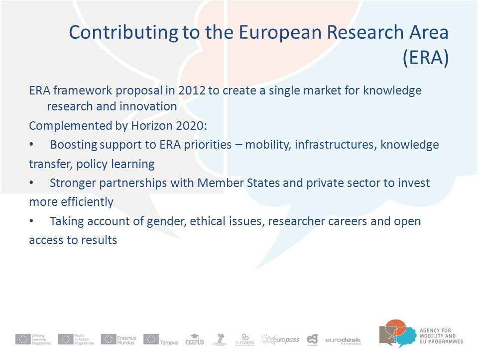 ERA framework proposal in 2012 to create a single market for knowledge research and innovation Complemented by Horizon 2020: Boosting support to ERA priorities – mobility, infrastructures, knowledge transfer, policy learning Stronger partnerships with Member States and private sector to invest more efficiently Taking account of gender, ethical issues, researcher careers and open access to results Contributing to the European Research Area (ERA)