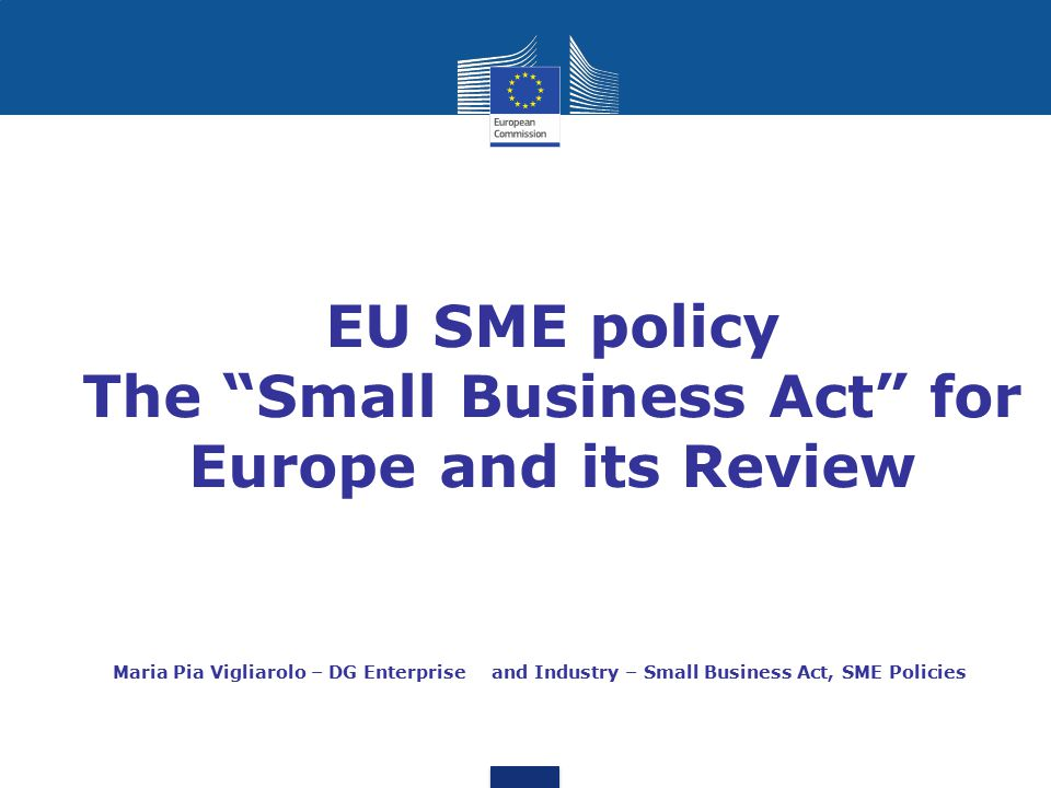 """EU SME policy The """"Small Business Act"""" for Europe and its Review Maria Pia Vigliarolo – DG Enterprise and Industry – Small Business Act, SME Policies"""