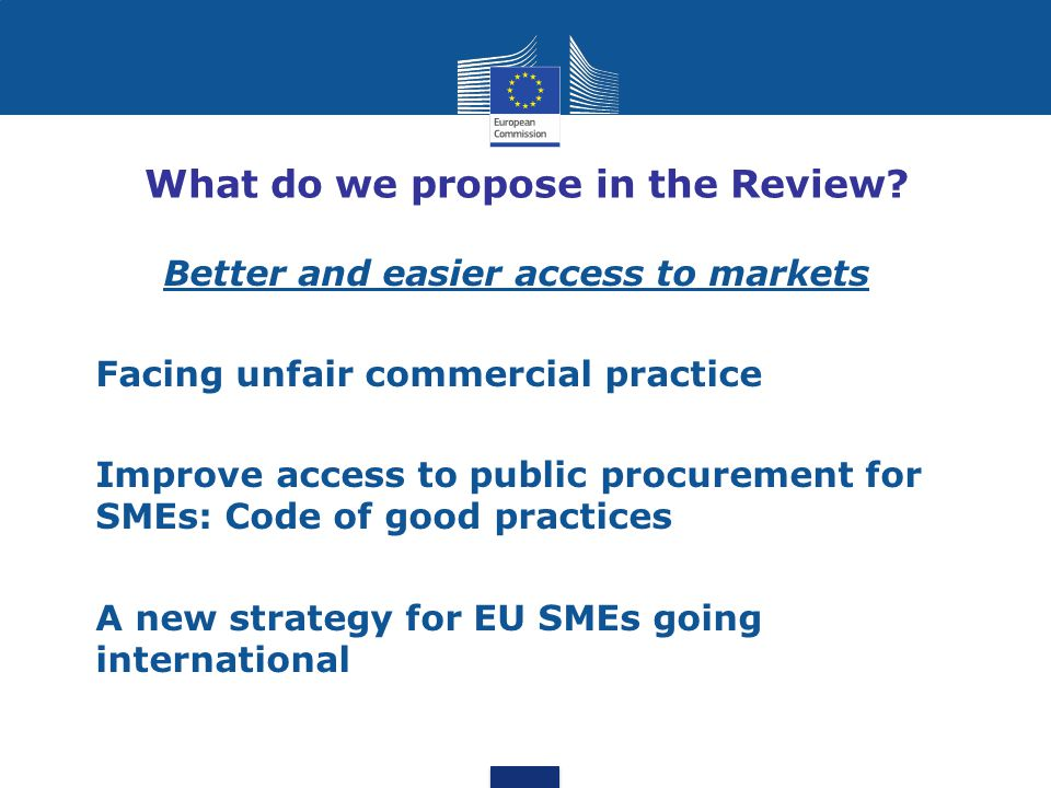 What do we propose in the Review? Better and easier access to markets Facing unfair commercial practice Improve access to public procurement for SMEs: