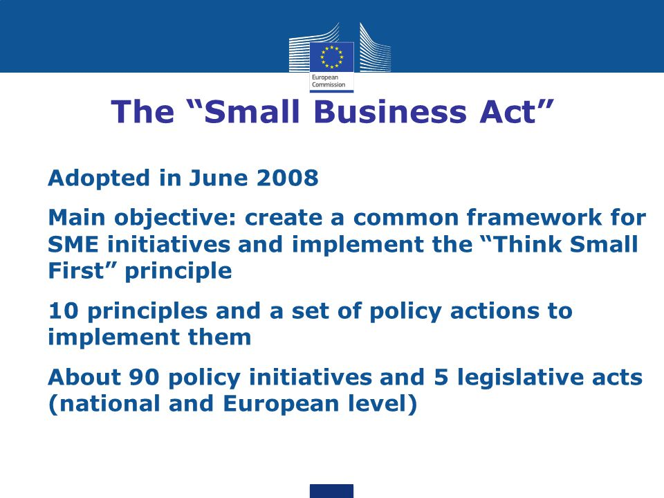 The 10 SBA principles 1.Support entrepreneurship 2.Give a 2 nd chance (failure) 3. Think Small First (reduce burdens) 4.Public administration responsive to SME needs (e- government) 5.Improve access to public procurement & use of state aid 6.Facilitate access to finance 7.Benefit from Single Market opportunities 8.Access to skills and innovation 9.Eco-innovation/environment opportunities 10.Access to external markets