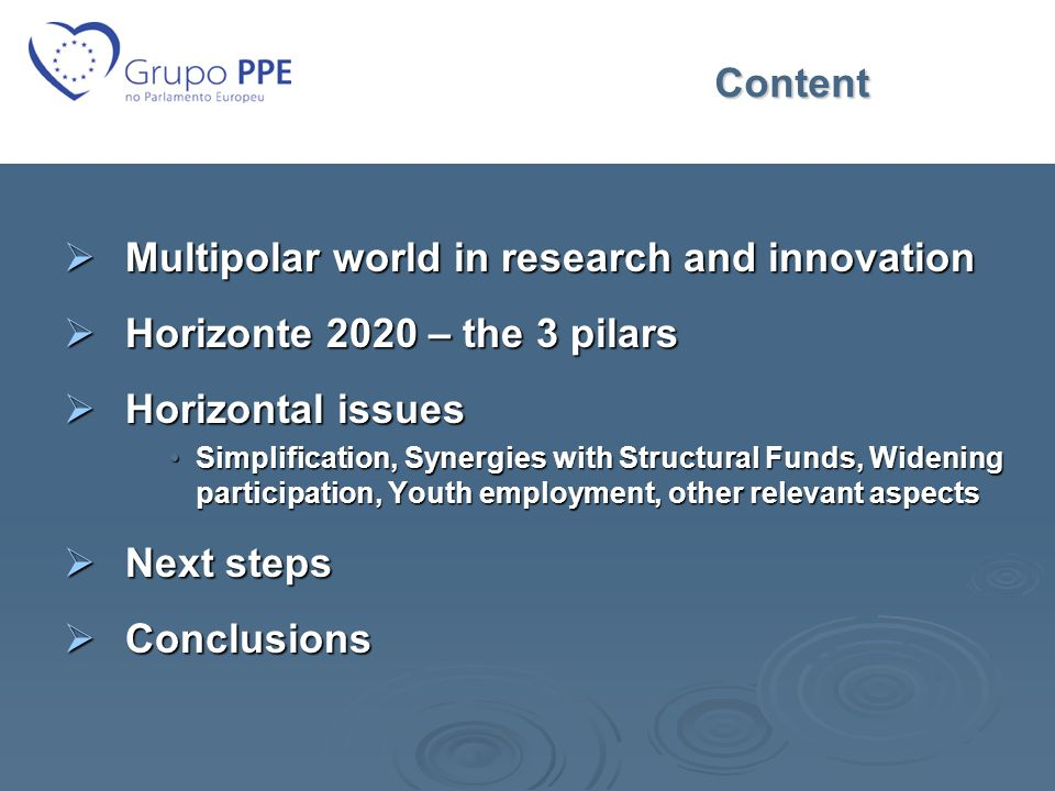 Content  Multipolar world in research and innovation  Horizonte 2020 – the 3 pilars  Horizontal issues Simplification, Synergies with Structural Funds, Widening participation, Youth employment, other relevant aspectsSimplification, Synergies with Structural Funds, Widening participation, Youth employment, other relevant aspects  Next steps  Conclusions