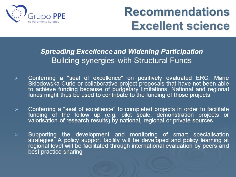 Recommendations Excellent science Spreading Excellence and Widening Participation Building synergies with Structural Funds   Conferring a seal of excellence on positively evaluated ERC, Marie Sklodowska-Curie or collaborative project proposals that have not been able to achieve funding because of budgetary limitations.