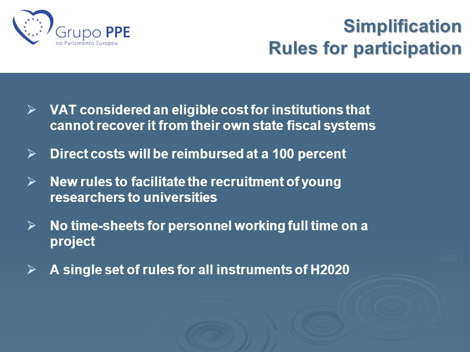 Simplification Rules for participation Simplification Rules for participation   VAT considered an eligible cost for institutions that cannot recover it from their own state fiscal systems   Direct costs will be reimbursed at a 100 percent   New rules to facilitate the recruitment of young researchers to universities   No time-sheets for personnel working full time on a project   A single set of rules for all instruments of H2020
