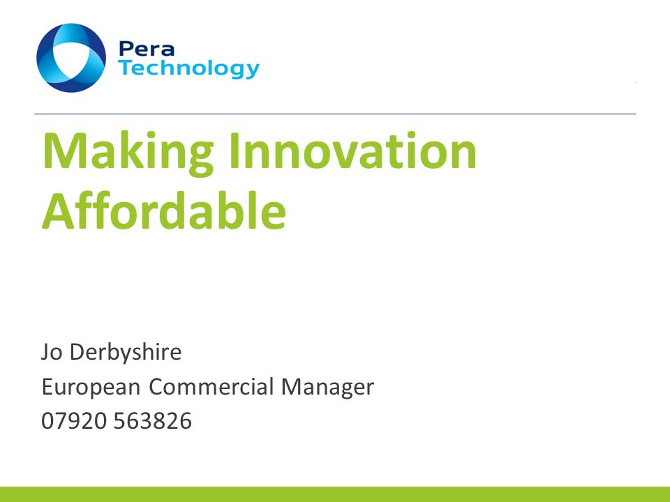 Pera Group: Creating Growth and Opportunity  Industry driven research and innovation centre  450+ people across various European locations  Evolved from not-for-profit to Employee-Management owned  Three business units: Pera Technology Pera Consulting Pera Training