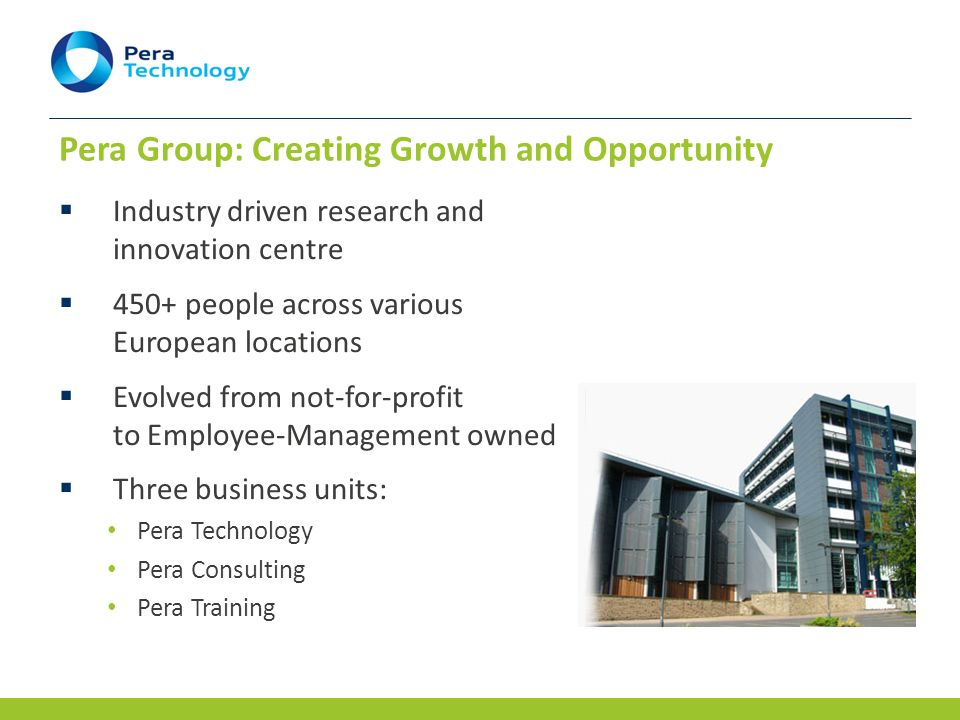 Pera Technology www.peratechnology.com  Helping companies harness the potential of science and technology to create new and valuable products, processes and services for sustainable business Idea Development R&D Services Partnering Grant Funding