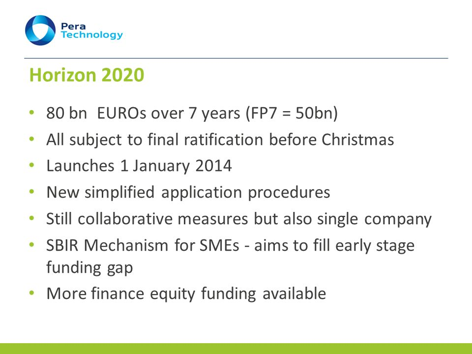 Horizon bn EUROs over 7 years (FP7 = 50bn) All subject to final ratification before Christmas Launches 1 January 2014 New simplified application procedures Still collaborative measures but also single company SBIR Mechanism for SMEs - aims to fill early stage funding gap More finance equity funding available