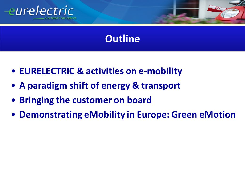 Outline EURELECTRIC & activities on e-mobility A paradigm shift of energy & transport Bringing the customer on board Demonstrating eMobility in Europe: Green eMotion