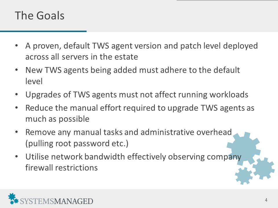 A proven, default TWS agent version and patch level deployed across all servers in the estate New TWS agents being added must adhere to the default level Upgrades of TWS agents must not affect running workloads Reduce the manual effort required to upgrade TWS agents as much as possible Remove any manual tasks and administrative overhead (pulling root password etc.) Utilise network bandwidth effectively observing company firewall restrictions 4 The Goals