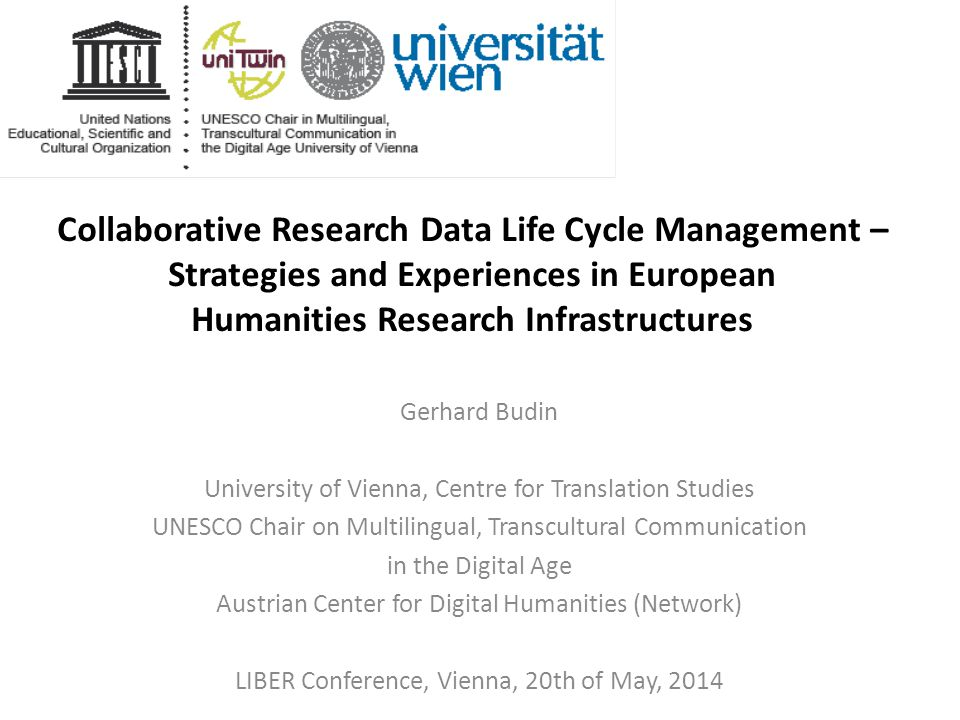Collaborative Research Data Life Cycle Management – Strategies and Experiences in European Humanities Research Infrastructures Gerhard Budin University of Vienna, Centre for Translation Studies UNESCO Chair on Multilingual, Transcultural Communication in the Digital Age Austrian Center for Digital Humanities (Network) LIBER Conference, Vienna, 20th of May, 2014