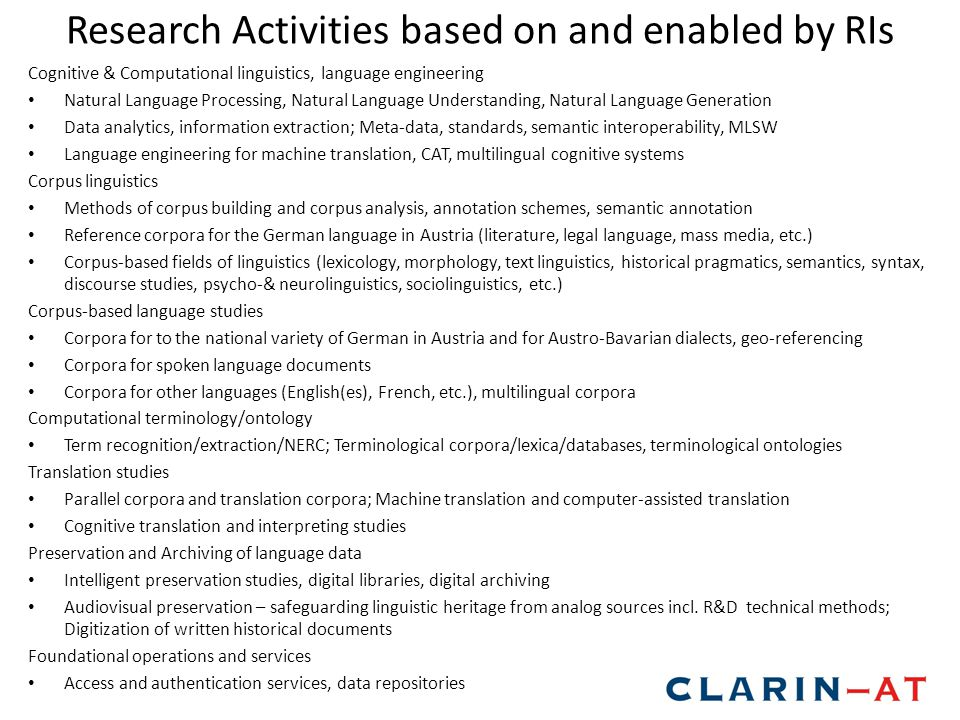Research Activities based on and enabled by RIs Cognitive & Computational linguistics, language engineering Natural Language Processing, Natural Language Understanding, Natural Language Generation Data analytics, information extraction; Meta-data, standards, semantic interoperability, MLSW Language engineering for machine translation, CAT, multilingual cognitive systems Corpus linguistics Methods of corpus building and corpus analysis, annotation schemes, semantic annotation Reference corpora for the German language in Austria (literature, legal language, mass media, etc.) Corpus-based fields of linguistics (lexicology, morphology, text linguistics, historical pragmatics, semantics, syntax, discourse studies, psycho-& neurolinguistics, sociolinguistics, etc.) Corpus-based language studies Corpora for to the national variety of German in Austria and for Austro-Bavarian dialects, geo-referencing Corpora for spoken language documents Corpora for other languages (English(es), French, etc.), multilingual corpora Computational terminology/ontology Term recognition/extraction/NERC; Terminological corpora/lexica/databases, terminological ontologies Translation studies Parallel corpora and translation corpora; Machine translation and computer-assisted translation Cognitive translation and interpreting studies Preservation and Archiving of language data Intelligent preservation studies, digital libraries, digital archiving Audiovisual preservation – safeguarding linguistic heritage from analog sources incl.