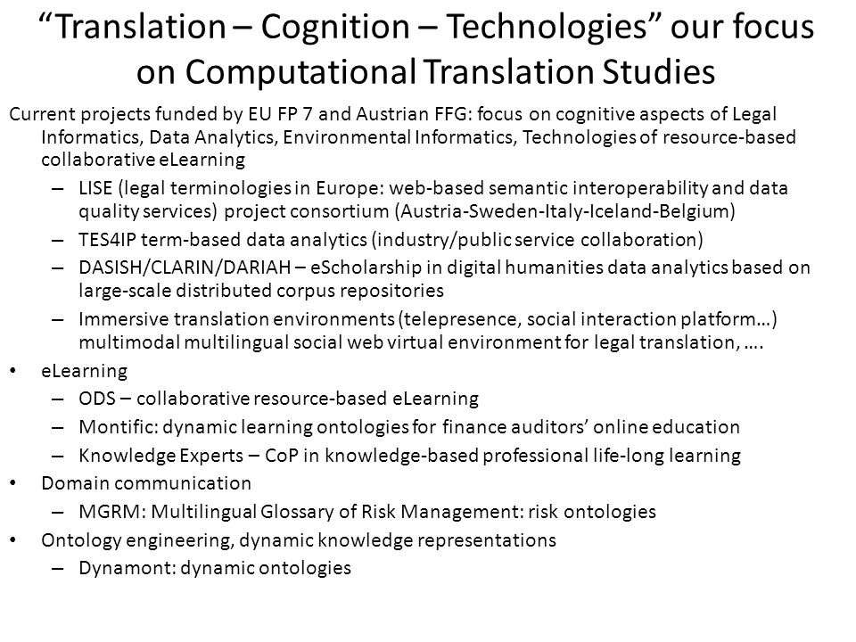 Translation – Cognition – Technologies our focus on Computational Translation Studies Current projects funded by EU FP 7 and Austrian FFG: focus on cognitive aspects of Legal Informatics, Data Analytics, Environmental Informatics, Technologies of resource-based collaborative eLearning – LISE (legal terminologies in Europe: web-based semantic interoperability and data quality services) project consortium (Austria-Sweden-Italy-Iceland-Belgium) – TES4IP term-based data analytics (industry/public service collaboration) – DASISH/CLARIN/DARIAH – eScholarship in digital humanities data analytics based on large-scale distributed corpus repositories – Immersive translation environments (telepresence, social interaction platform…) multimodal multilingual social web virtual environment for legal translation, ….