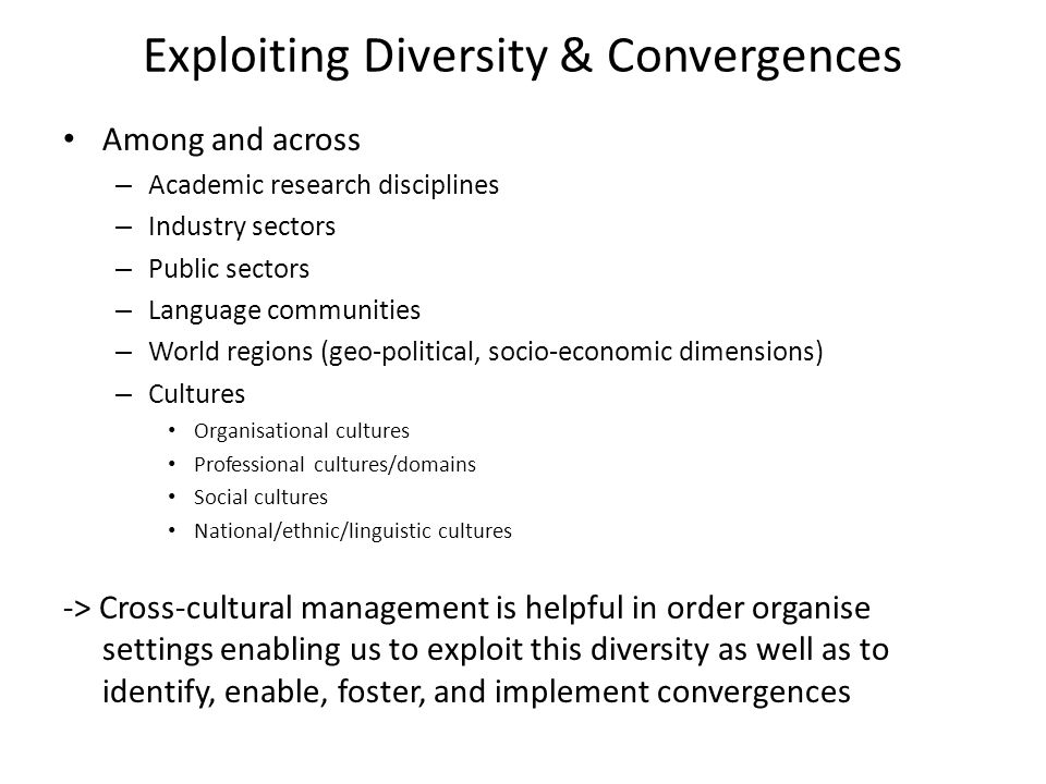 Exploiting Diversity & Convergences Among and across – Academic research disciplines – Industry sectors – Public sectors – Language communities – World regions (geo-political, socio-economic dimensions) – Cultures Organisational cultures Professional cultures/domains Social cultures National/ethnic/linguistic cultures -> Cross-cultural management is helpful in order organise settings enabling us to exploit this diversity as well as to identify, enable, foster, and implement convergences