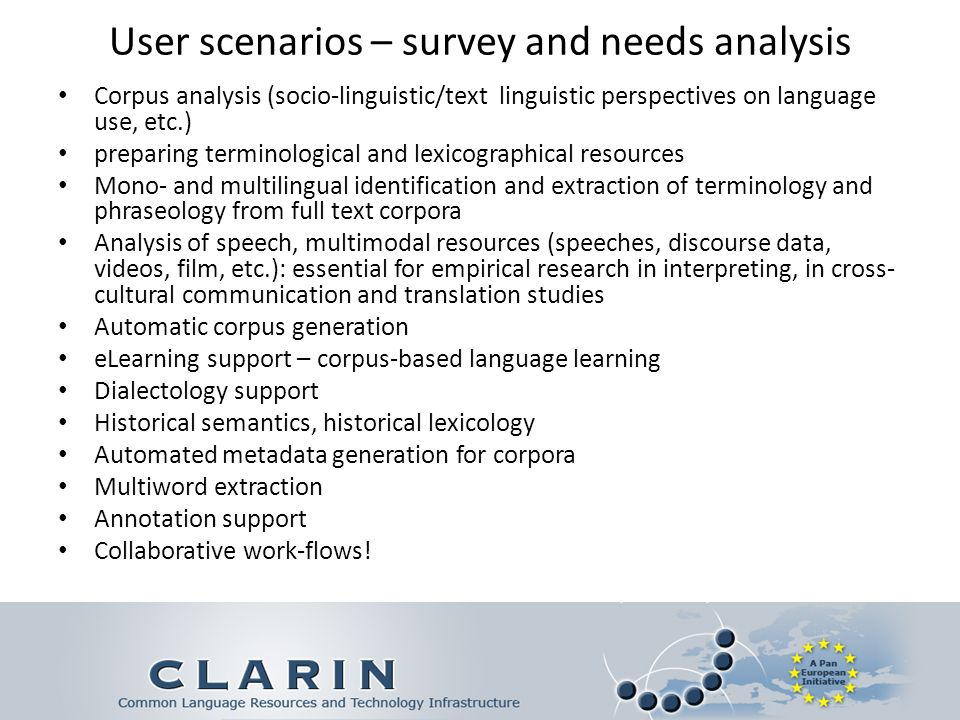 User scenarios – survey and needs analysis Corpus analysis (socio-linguistic/text linguistic perspectives on language use, etc.) preparing terminological and lexicographical resources Mono- and multilingual identification and extraction of terminology and phraseology from full text corpora Analysis of speech, multimodal resources (speeches, discourse data, videos, film, etc.): essential for empirical research in interpreting, in cross- cultural communication and translation studies Automatic corpus generation eLearning support – corpus-based language learning Dialectology support Historical semantics, historical lexicology Automated metadata generation for corpora Multiword extraction Annotation support Collaborative work-flows!