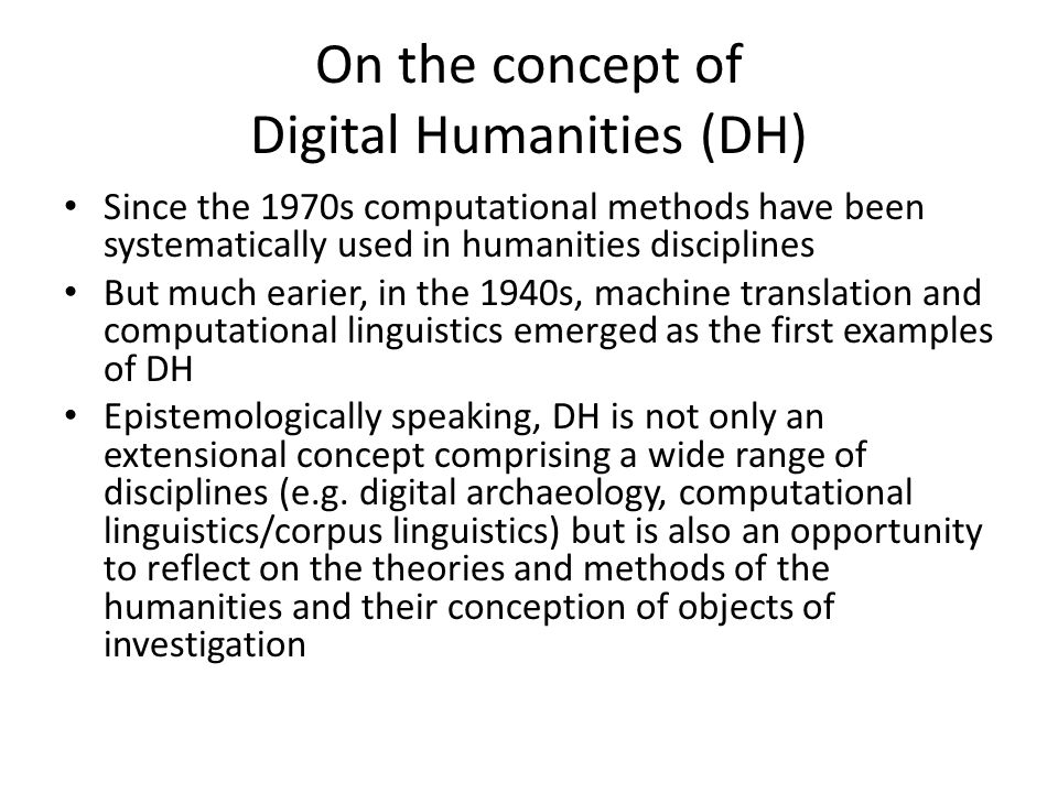 On the concept of Digital Humanities (DH) Since the 1970s computational methods have been systematically used in humanities disciplines But much earier, in the 1940s, machine translation and computational linguistics emerged as the first examples of DH Epistemologically speaking, DH is not only an extensional concept comprising a wide range of disciplines (e.g.