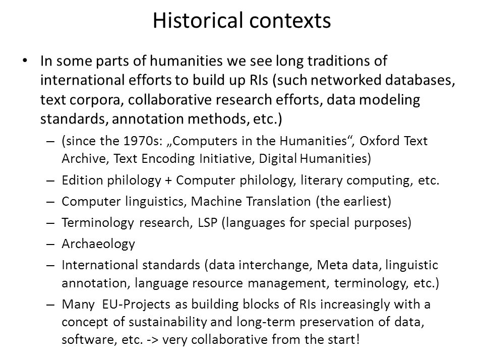 Benefits - Computational Science in the Humanities CLARIN/DARIAH are contributions to Initiatives in eScience or computational science in general and to Digital Humanities (DH) in particular by building up research infrastructures – Enlarging and improving the empirical data basis (depth and breadth) – Enabling empirical testing of hypotheses in humanities research based on large data sets and their processing – Enabling new research paradigms e.g.
