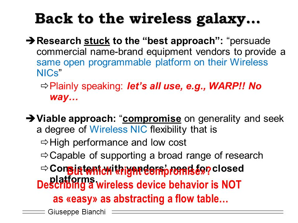 Giuseppe Bianchi Back to the wireless galaxy…  Research stuck to the best approach : persuade commercial name-brand equipment vendors to provide a same open programmable platform on their Wireless NICs  Plainly speaking: let's all use, e.g., WARP!.