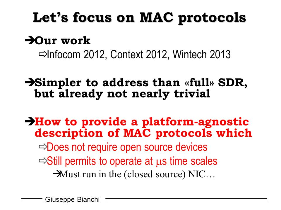 Giuseppe Bianchi Let's focus on MAC protocols  Our work  Infocom 2012, Context 2012, Wintech 2013  Simpler to address than «full» SDR, but already not nearly trivial  How to provide a platform-agnostic description of MAC protocols which  Does not require open source devices  Still permits to operate at  s time scales  Must run in the (closed source) NIC…