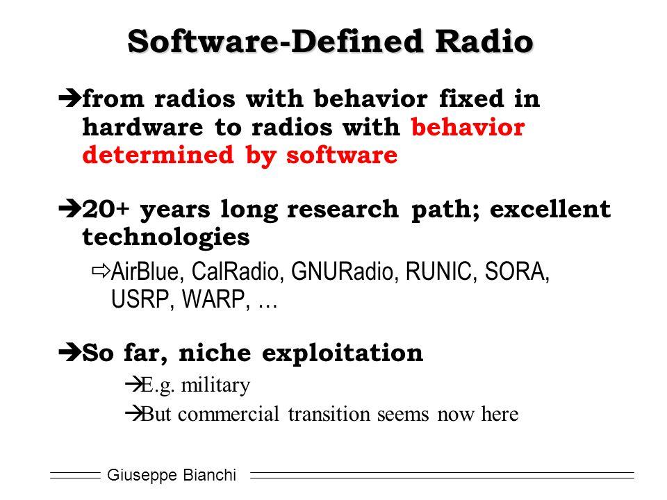 Giuseppe Bianchi Software-Defined Radio  from radios with behavior fixed in hardware to radios with behavior determined by software  20+ years long research path; excellent technologies  AirBlue, CalRadio, GNURadio, RUNIC, SORA, USRP, WARP, …  So far, niche exploitation  E.g.