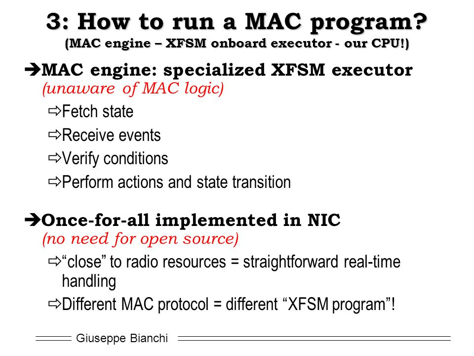 Giuseppe Bianchi  MAC engine: specialized XFSM executor (unaware of MAC logic)  Fetch state  Receive events  Verify conditions  Perform actions and state transition  Once-for-all implemented in NIC (no need for open source)  close to radio resources = straightforward real-time handling  Different MAC protocol = different XFSM program .
