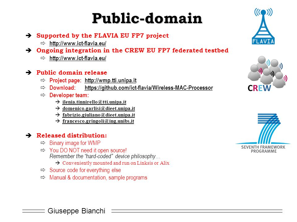 Giuseppe Bianchi Public-domain  Supported by the FLAVIA EU FP7 project  http://www.ict-flavia.eu/ http://www.ict-flavia.eu/  Ongoing integration in the CREW EU FP7 federated testbed  http://www.ict-flavia.eu/ http://www.ict-flavia.eu/  Public domain release  Project page: http://wmp.tti.unipa.ithttp://wmp.tti.unipa.it  Download: https://github.com/ict-flavia/Wireless-MAC-Processorhttps://github.com/ict-flavia/Wireless-MAC-Processor  Developer team:  ilenia.tinnirello@tti.unipa.it ilenia.tinnirello@tti.unipa.it  domenico.garlisi@dieet.unipa.it domenico.garlisi@dieet.unipa.it  fabrizio.giuliano@dieet.unipa.it fabrizio.giuliano@dieet.unipa.it  francesco.gringoli@ing.unibs.it francesco.gringoli@ing.unibs.it  Released distribution:  Binary image for WMP  You DO NOT need it open source.