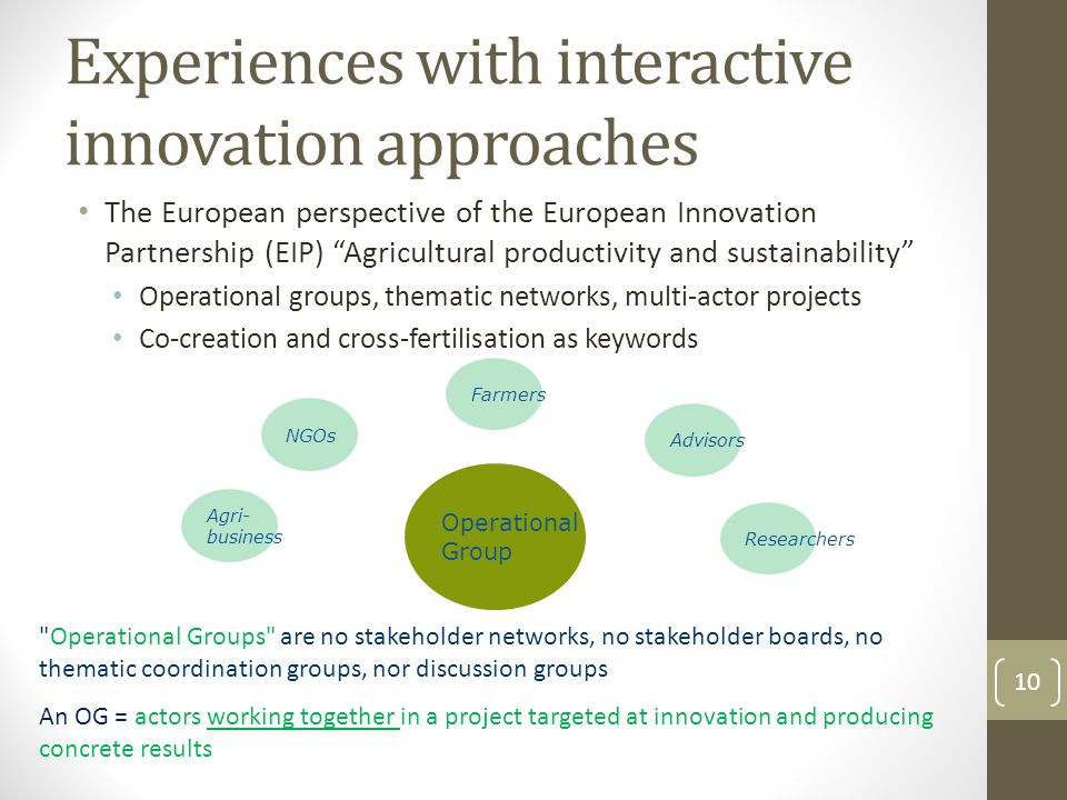 Experiences with interactive innovation approaches The European perspective of the European Innovation Partnership (EIP) Agricultural productivity and sustainability Operational groups, thematic networks, multi-actor projects Co-creation and cross-fertilisation as keywords 10 Farmers NGOs Advisors Researchers Agri- business Operational Group Operational Groups are no stakeholder networks, no stakeholder boards, no thematic coordination groups, nor discussion groups An OG = actors working together in a project targeted at innovation and producing concrete results