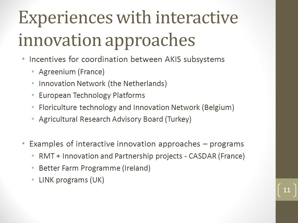Experiences with interactive innovation approaches Incentives for coordination between AKIS subsystems Agreenium (France) Innovation Network (the Netherlands) European Technology Platforms Floriculture technology and Innovation Network (Belgium) Agricultural Research Advisory Board (Turkey) Examples of interactive innovation approaches – programs RMT + Innovation and Partnership projects - CASDAR (France) Better Farm Programme (Ireland) LINK programs (UK) 11