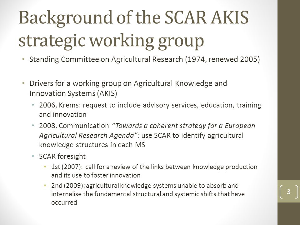 Background of the SCAR AKIS strategic working group Standing Committee on Agricultural Research (1974, renewed 2005) Drivers for a working group on Agricultural Knowledge and Innovation Systems (AKIS) 2006, Krems: request to include advisory services, education, training and innovation 2008, Communication Towards a coherent strategy for a European Agricultural Research Agenda : use SCAR to identify agricultural knowledge structures in each MS SCAR foresight 1st (2007): call for a review of the links between knowledge production and its use to foster innovation 2nd (2009): agricultural knowledge systems unable to absorb and internalise the fundamental structural and systemic shifts that have occurred 3