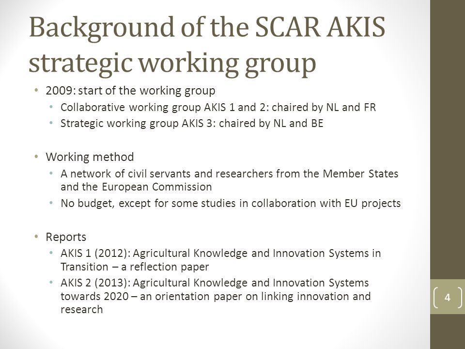 Background of the SCAR AKIS strategic working group 2009: start of the working group Collaborative working group AKIS 1 and 2: chaired by NL and FR Strategic working group AKIS 3: chaired by NL and BE Working method A network of civil servants and researchers from the Member States and the European Commission No budget, except for some studies in collaboration with EU projects Reports AKIS 1 (2012): Agricultural Knowledge and Innovation Systems in Transition – a reflection paper AKIS 2 (2013): Agricultural Knowledge and Innovation Systems towards 2020 – an orientation paper on linking innovation and research 4