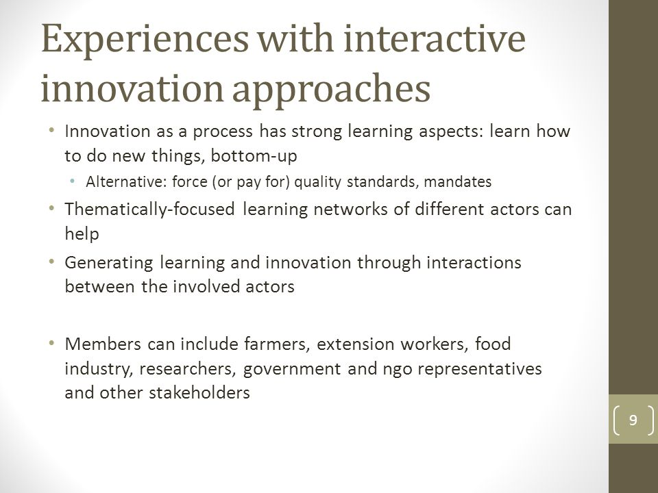 Experiences with interactive innovation approaches Innovation as a process has strong learning aspects: learn how to do new things, bottom-up Alternative: force (or pay for) quality standards, mandates Thematically-focused learning networks of different actors can help Generating learning and innovation through interactions between the involved actors Members can include farmers, extension workers, food industry, researchers, government and ngo representatives and other stakeholders 9