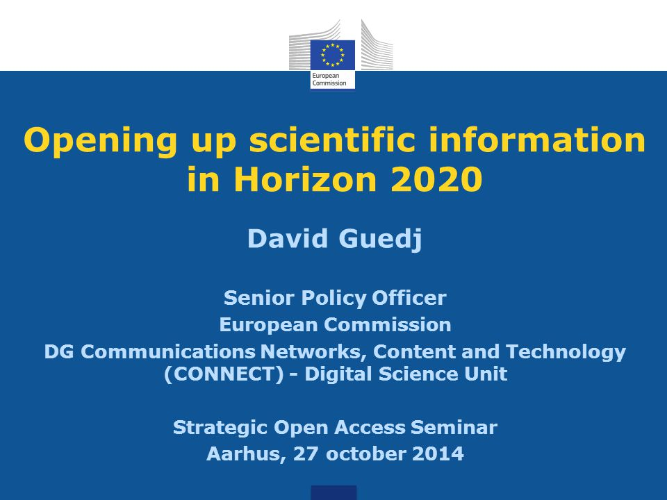 Opening up scientific information in Horizon 2020 David Guedj Senior Policy Officer European Commission DG Communications Networks, Content and Technology (CONNECT) - Digital Science Unit Strategic Open Access Seminar Aarhus, 27 october 2014