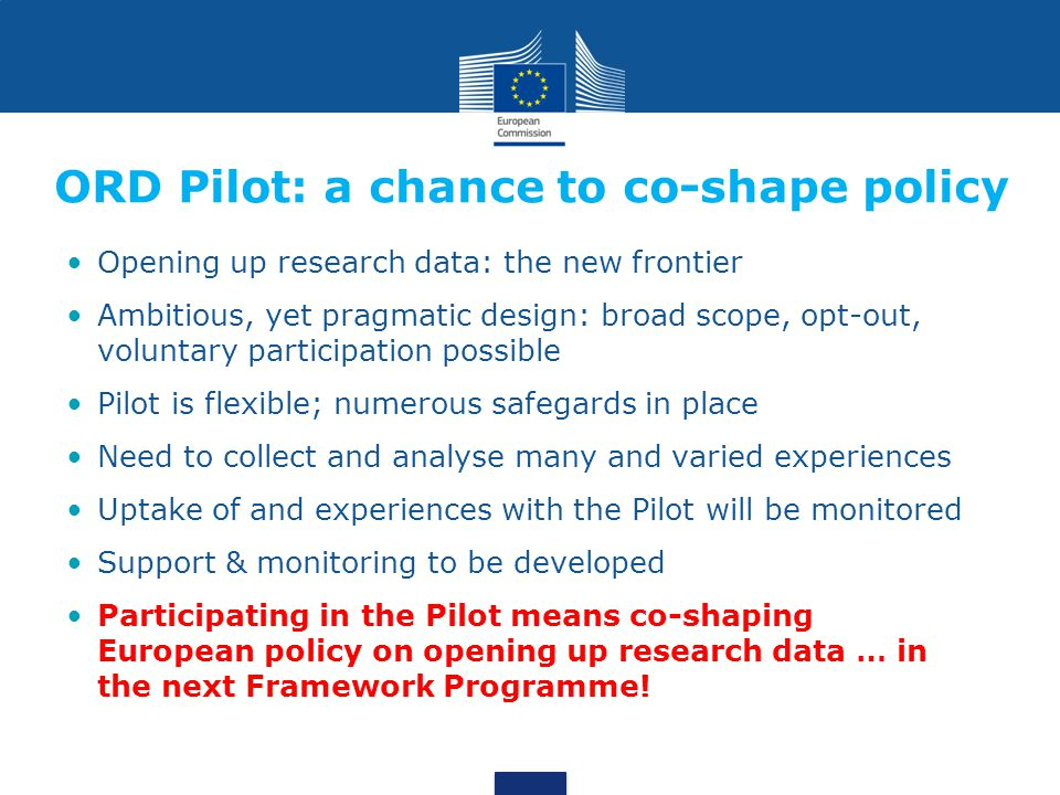 ORD Pilot: a chance to co-shape policy Opening up research data: the new frontier Ambitious, yet pragmatic design: broad scope, opt-out, voluntary participation possible Pilot is flexible; numerous safegards in place Need to collect and analyse many and varied experiences Uptake of and experiences with the Pilot will be monitored Support & monitoring to be developed Participating in the Pilot means co-shaping European policy on opening up research data … in the next Framework Programme!