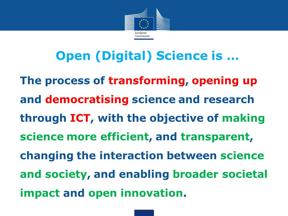 Open (Digital) Science is … The process of transforming, opening up and democratising science and research through ICT, with the objective of making science more efficient, and transparent, changing the interaction between science and society, and enabling broader societal impact and open innovation.