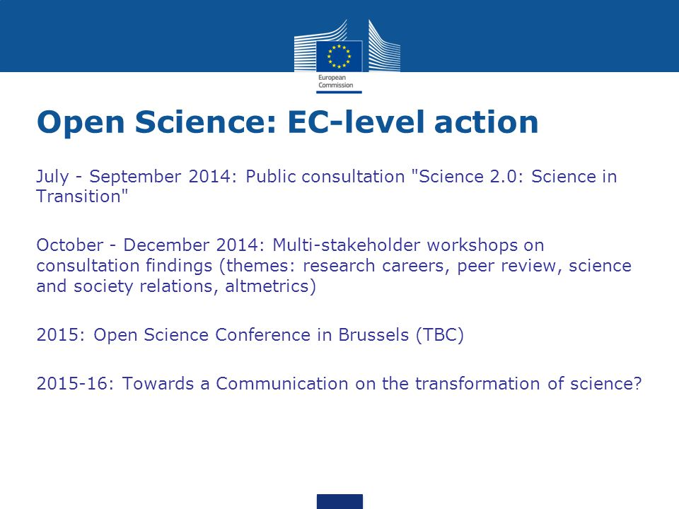 Open Science: EC-level action July - September 2014: Public consultation Science 2.0: Science in Transition October - December 2014: Multi-stakeholder workshops on consultation findings (themes: research careers, peer review, science and society relations, altmetrics) 2015: Open Science Conference in Brussels (TBC) 2015-16: Towards a Communication on the transformation of science?