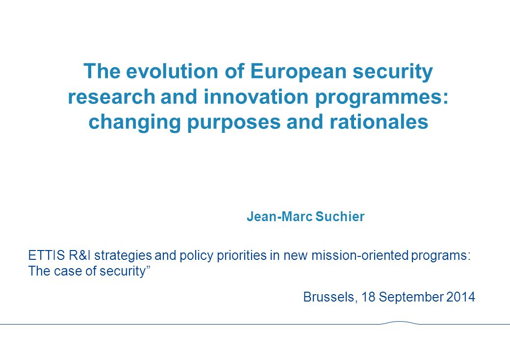 The evolution of European security research and innovation programmes: changing purposes and rationales Jean-Marc Suchier ETTIS R&I strategies and policy priorities in new mission-oriented programs: The case of security Brussels, 18 September 2014
