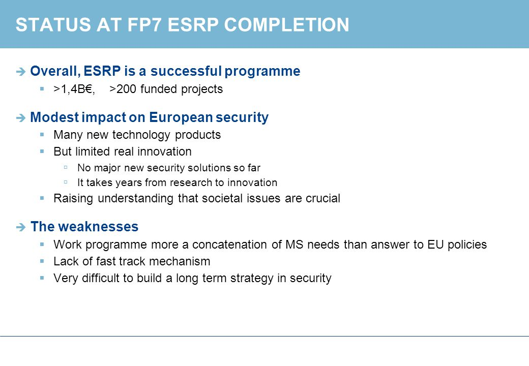 STATUS AT FP7 ESRP COMPLETION  Overall, ESRP is a successful programme  >1,4B€, >200 funded projects  Modest impact on European security  Many new technology products  But limited real innovation  No major new security solutions so far  It takes years from research to innovation  Raising understanding that societal issues are crucial  The weaknesses  Work programme more a concatenation of MS needs than answer to EU policies  Lack of fast track mechanism  Very difficult to build a long term strategy in security
