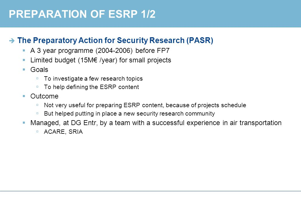 PREPARATION OF ESRP 2/2  The European Security Research Advisory Board (ESRAB) 2005-2006  50 members from  Governmental agencies  Research labs  Industry  Tasked by EC to propose a content and priorities for ESRP  Focused on short term technology needs  No basic research, but applied research on existing technology for security solutions  Mission oriented  Border, Critical infrastructures, Crisis management,..