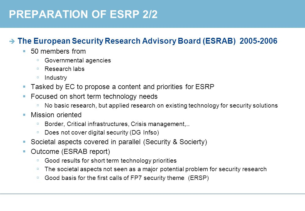 EUROPEAN SECURITY AND INNOVATION FORUM  In parallel with ESRP, a new advisory board in place: ESRIF (2007-2009)  The goal: to define a strategic security research agenda (ESRIA)  For mid and long term needs  Based on the ACARE model  Concept of security covers man-made and natural catastrophic events  The main difficulty  No major European policy document yet published (beyond the high level definition of European Security Strategy )  Which strategy options to use for the agenda.