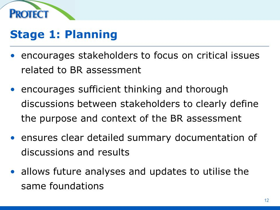 Stage 1: Planning encourages stakeholders to focus on critical issues related to BR assessment encourages sufficient thinking and thorough discussions between stakeholders to clearly define the purpose and context of the BR assessment ensures clear detailed summary documentation of discussions and results allows future analyses and updates to utilise the same foundations 12