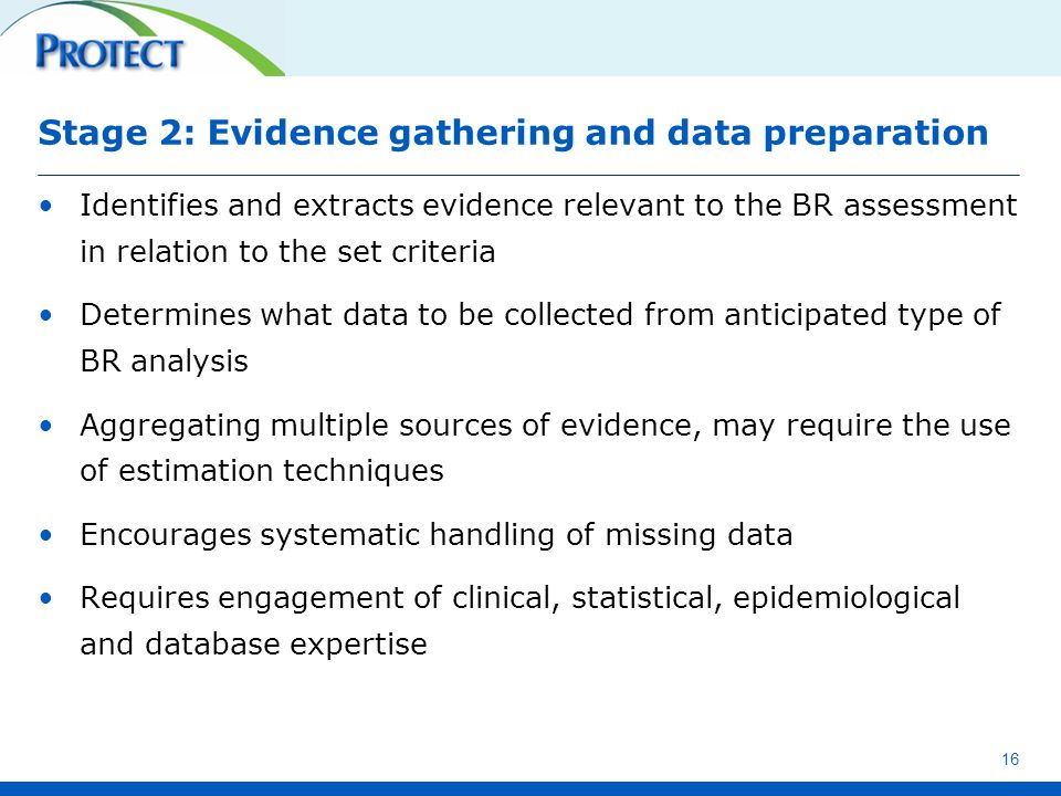 Stage 2: Evidence gathering and data preparation Identifies and extracts evidence relevant to the BR assessment in relation to the set criteria Determines what data to be collected from anticipated type of BR analysis Aggregating multiple sources of evidence, may require the use of estimation techniques Encourages systematic handling of missing data Requires engagement of clinical, statistical, epidemiological and database expertise 16