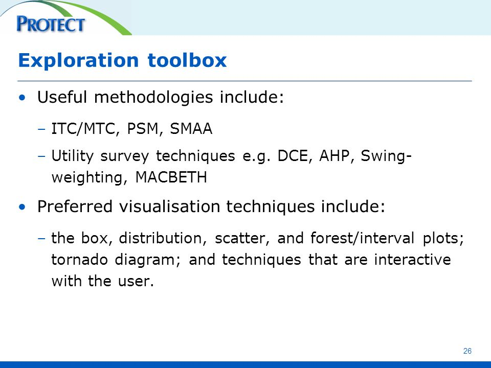 Exploration toolbox Useful methodologies include: –ITC/MTC, PSM, SMAA –Utility survey techniques e.g. DCE, AHP, Swing- weighting, MACBETH Preferred vi