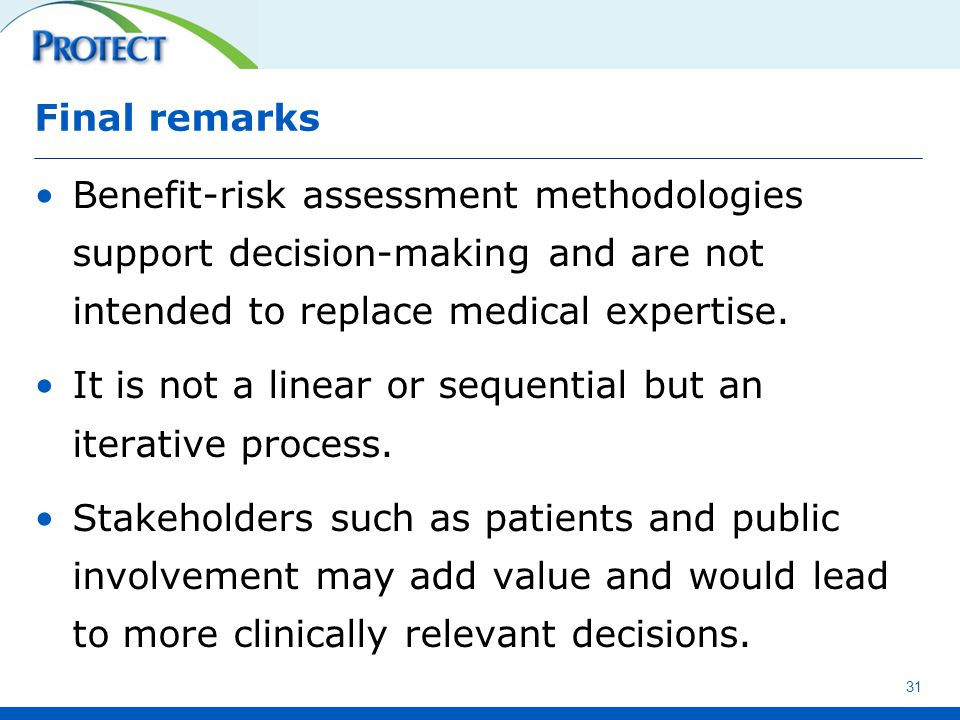 Final remarks Benefit-risk assessment methodologies support decision-making and are not intended to replace medical expertise. It is not a linear or s
