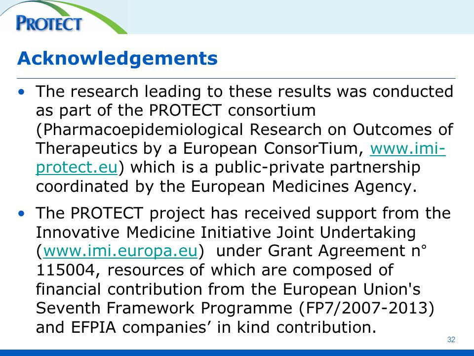 Acknowledgements The research leading to these results was conducted as part of the PROTECT consortium (Pharmacoepidemiological Research on Outcomes of Therapeutics by a European ConsorTium, www.imi- protect.eu) which is a public-private partnership coordinated by the European Medicines Agency.www.imi- protect.eu The PROTECT project has received support from the Innovative Medicine Initiative Joint Undertaking (www.imi.europa.eu) under Grant Agreement n° 115004, resources of which are composed of financial contribution from the European Union s Seventh Framework Programme (FP7/2007-2013) and EFPIA companies' in kind contribution.www.imi.europa.eu 32