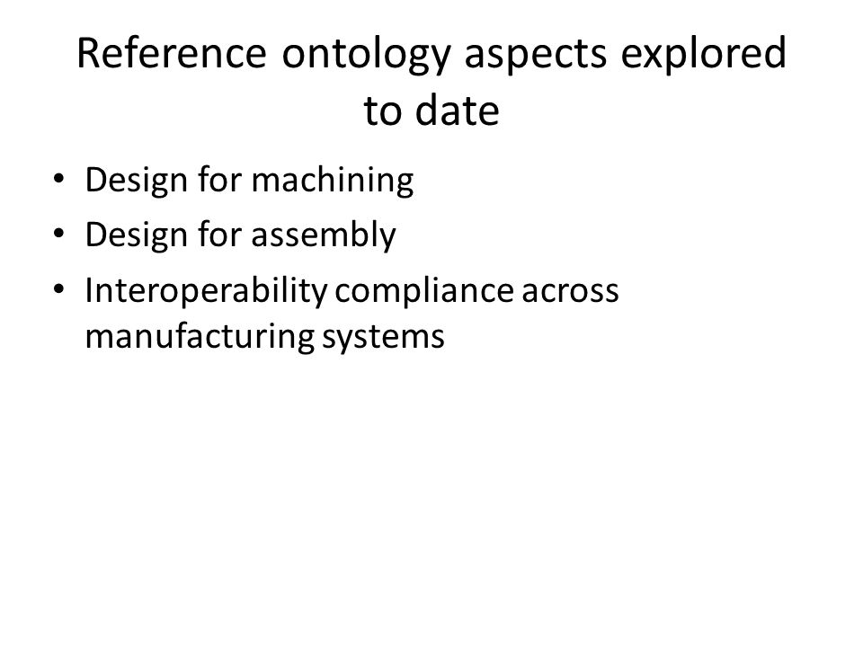 Reference ontology aspects explored to date Design for machining Design for assembly Interoperability compliance across manufacturing systems