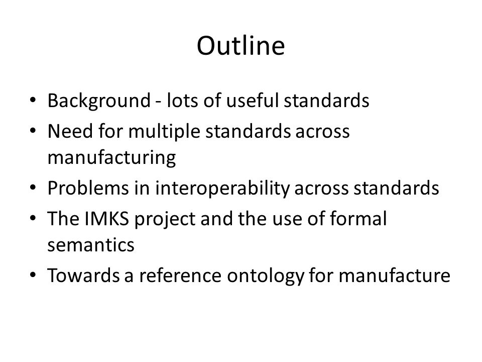 Outline Background - lots of useful standards Need for multiple standards across manufacturing Problems in interoperability across standards The IMKS project and the use of formal semantics Towards a reference ontology for manufacture